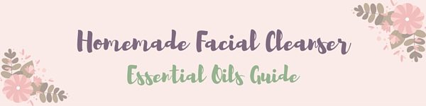Homemade Facial Cleanser EO Guide